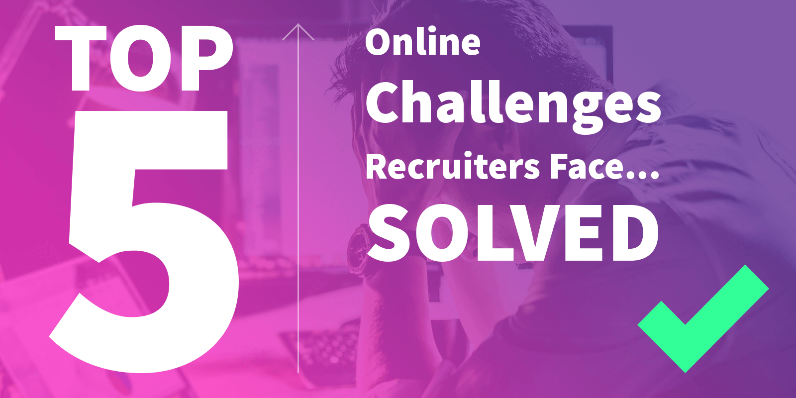 Top 5 Online Challenges Recruiters Face – Solved