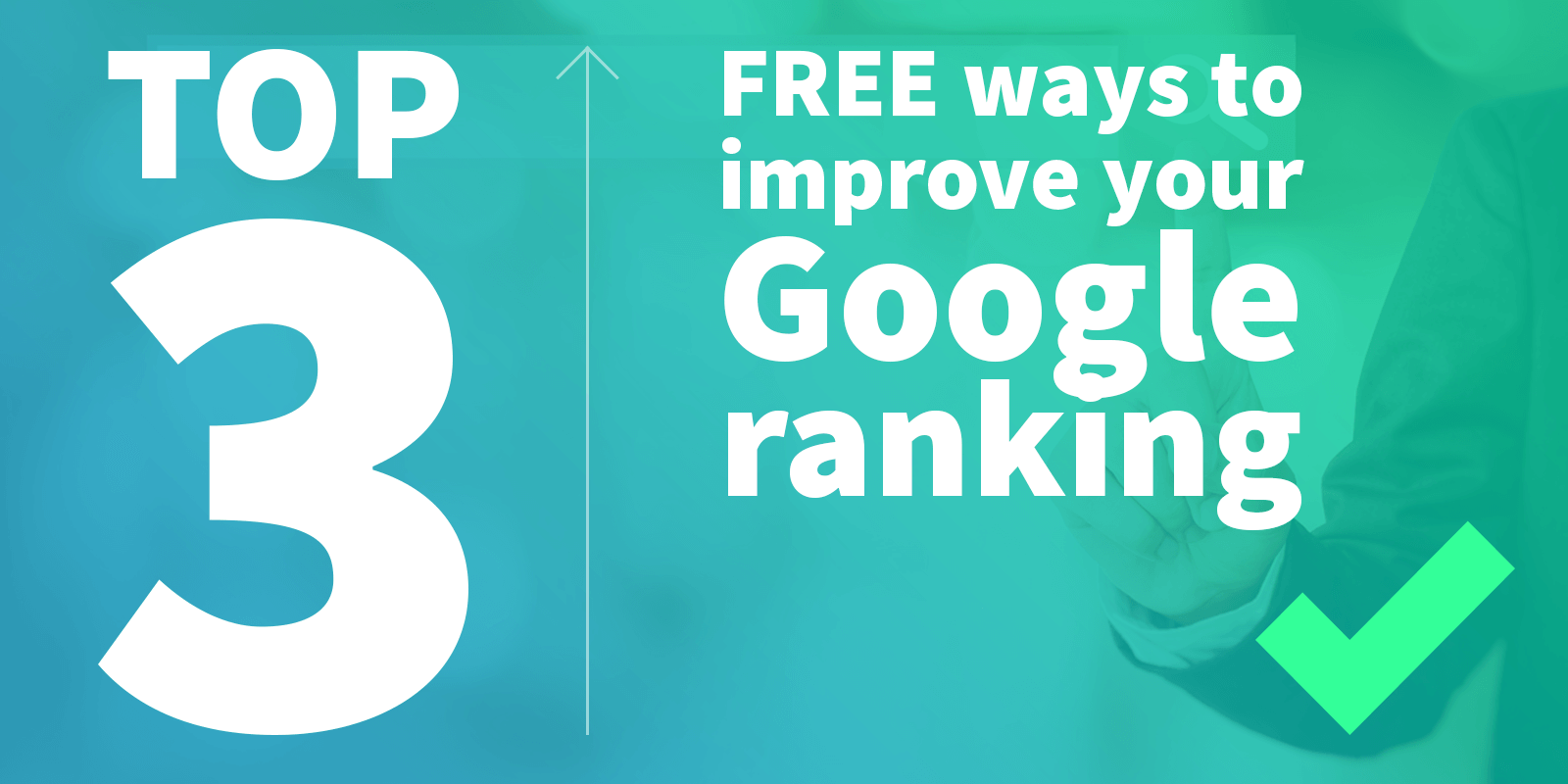 Top 3 free ways to improve your website's Google ranking