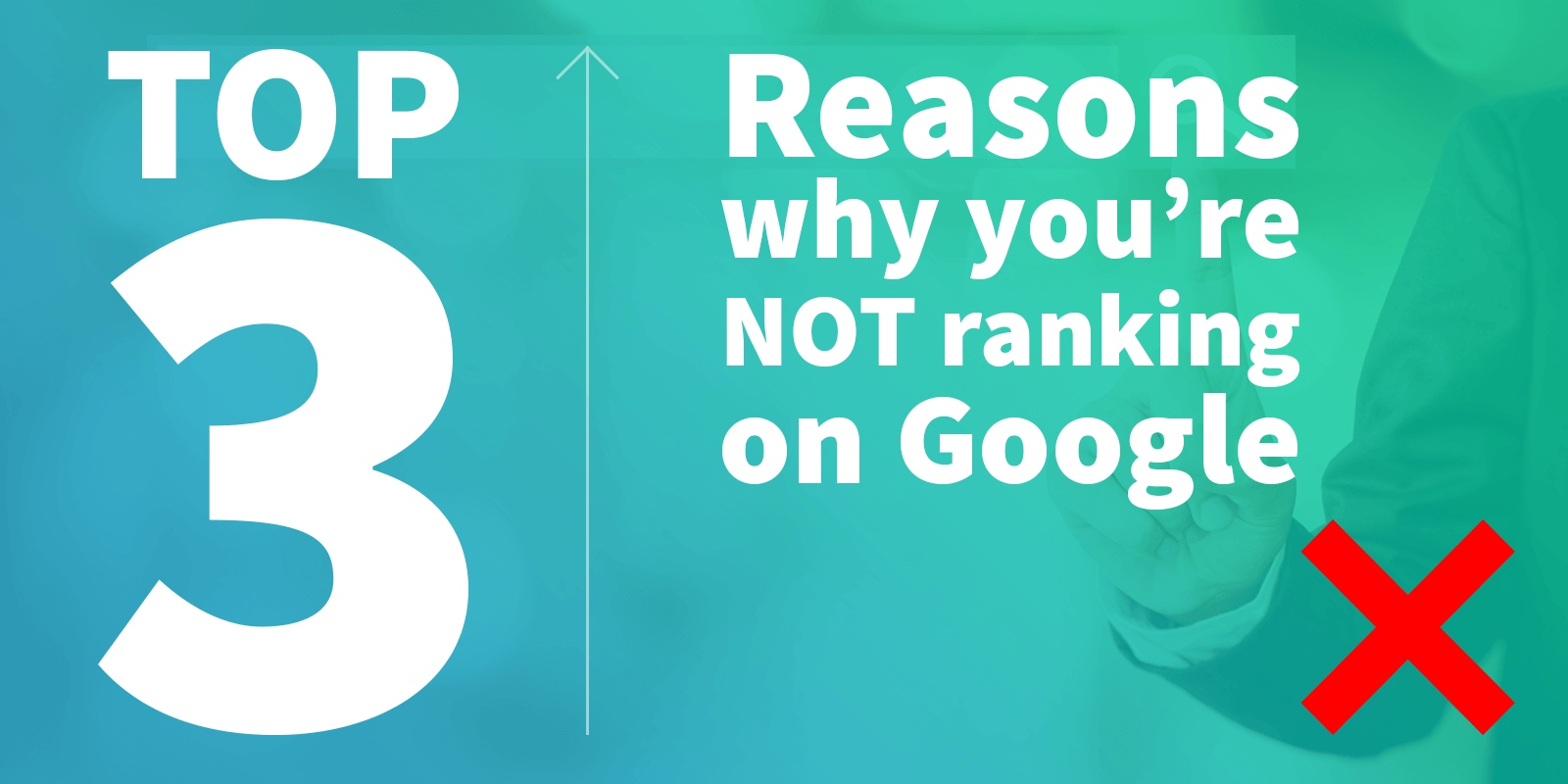 Top 3 reasons why your website is not ranking on Google