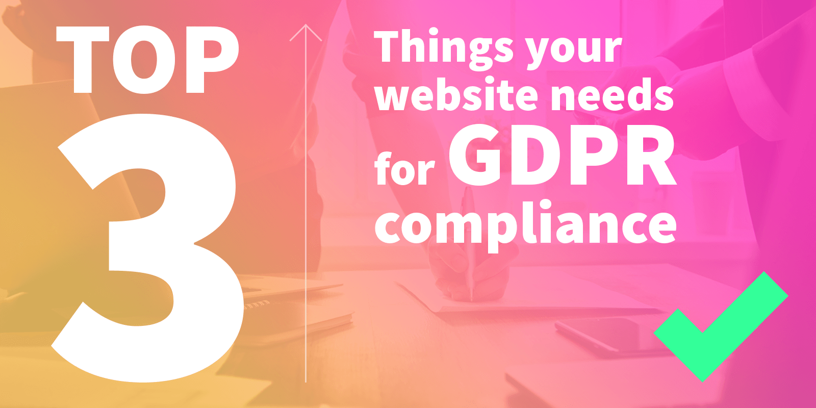 3 things your website needs for GDPR compliance